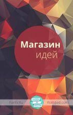 Магазин идей by FanficRU