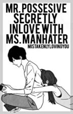 Mr. Possesive secretly inlove with Ms. Manhater by Mistakenlylovingyou