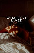 What I've Lived | ✓ by ceraunophic