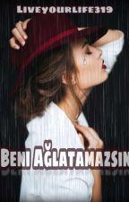 BENİ AĞLATAMAZSIN!!(ASKIDA) by LiveYourlife319