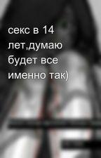 секс в 14 лет,думаю будет все именно так) by tanushaplohova