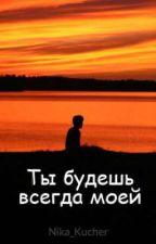 Ты будешь всегда моей by Nika_Kucher