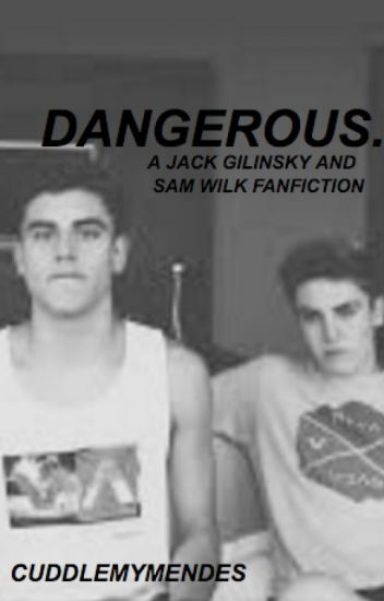 Dangerous. (a Jack Gilinsky and Sammy Wilkinson Fanfic