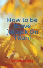 How to be Brave (Attack On Titan) by SmartRose14