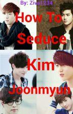 How To Seduce Kim Joonmyun  by ziva1234