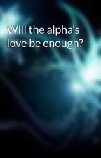 Will the alpha's love be enough? by LanaElizabeth