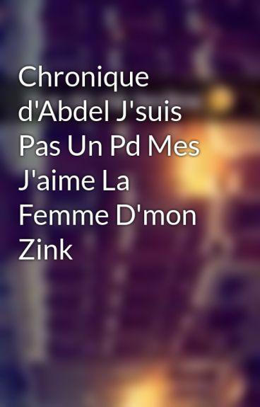 Chronique d'Abdel J'suis Pas Un Pd Mes J'aime La Femme D'mon Zink