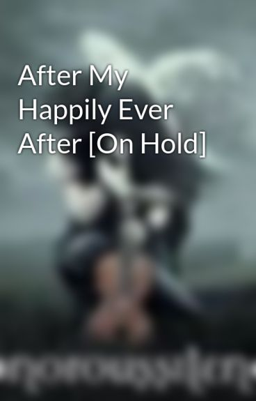 After My Happily Ever After [On Hold] by SonorousSilence
