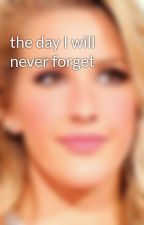 the day I will never forget by the-new-Ellie