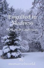 Engulfed in Madness (Skyrim Fanfiction) by msmarvelworld