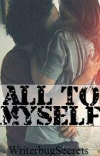 All To Myself by WriterbugSecrets