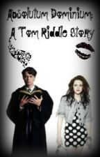 Absolutum Dominium: A Tom Riddle Story by AHeartbeat