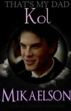That's My Dad.... Kol Mikaelson (TVD FanFic) by TheOriginalVampire