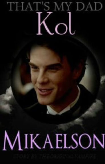 That's My Dad.... Kol Mikaelson (TVD FanFic)