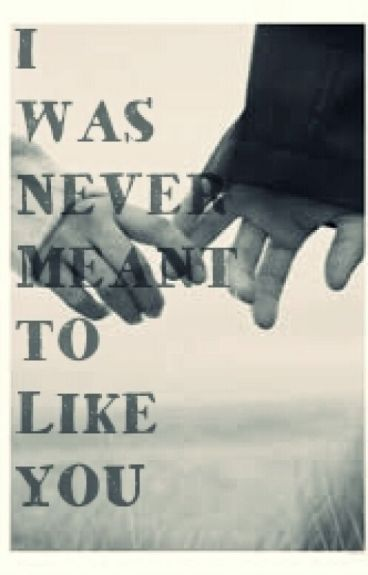 I WAS NEVER MEANT TO LIKE YOU
