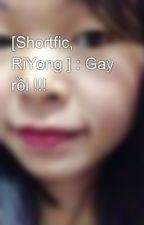 [Shortfic, RiYong ] : Gay rồi !!! by QunhNguyn2