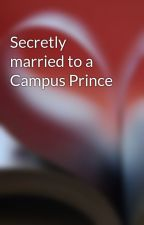 Secretly married to a Campus Prince by lovemuch13
