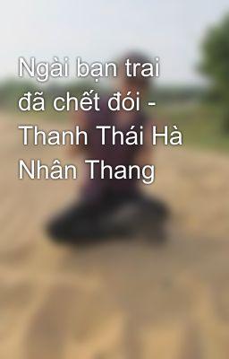 Ngài bạn trai đã chết đói - Thanh Thái Hà Nhân Thang