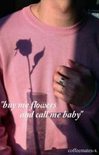 buy me flowers and call me baby. (l.s) (one shots) by louprincess-x