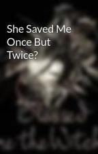 She Saved Me Once But Twice? by Witchy_Army_Chick