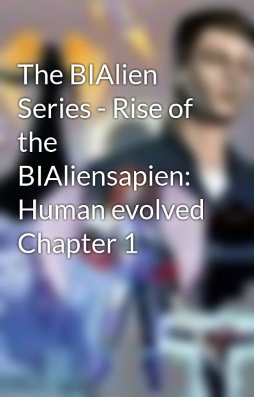 The BIAlien Series - Rise of the BIAliensapien: Human evolved Chapter 1 by BIAlien