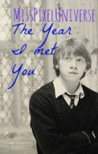 ~The Year I Met You ~(Ron Weasley fan fiction with self-made character) by MissPixelUniverse