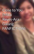 Close to You (Mika Reyes-Ara Galang FANFICTION) by iamnotden