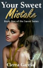 YOUR SWEET MISTAKE....~*Watty Awards 2013*~ by CierraDesareyGarcia