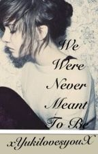We Were Never Meant To Be (ON HOLD) by xYukilovesyouX