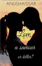 Love,a saviour or killer? by Anushaissar