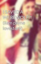 I SAVED A WEREWOLF?! (liam payne lovestory) by Niallgoesmoo56