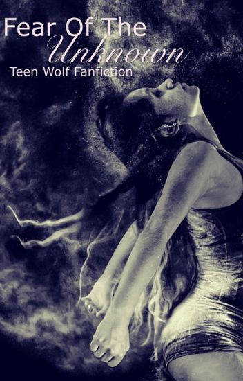 Fear Of The Unknown (Teen Wolf Fanfiction)