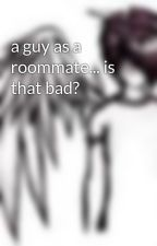 a guy as a roommate... is that bad? by rockon96