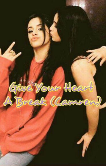 Give  Your Heart  A Break (Camren)