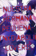 Nuestra Hermana Pequeña ♣Diabolik lovers X Tu♣ by Caroasalinas1