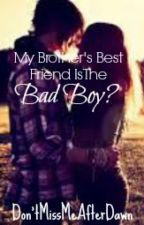 My Brother's Best Friend Is The Bad Boy? (ON HOLD) by DontMissMeAfterDawn