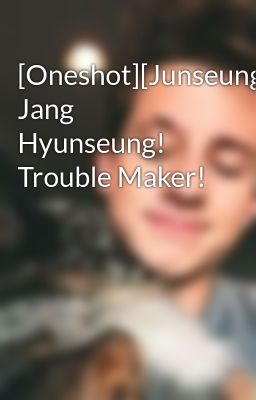 [Oneshot][Junseung][T] Jang Hyunseung! Trouble Maker!