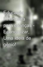 Educação Financeira para crianças - Economizar, Uma ideia de gênio! by Anakerley1977