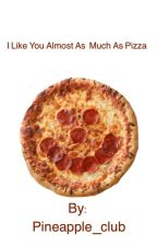 I like you almost as much as pizza (Book one in the Pizza series) by Pineapple_club