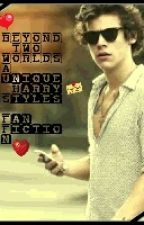 BEYOND TWO WORLDS..... (A Unique Harry Styles FanFiction) by MadiiWoo