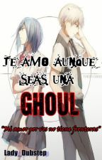 Te amo aunque seas una Ghoul (Kaneki X Touka) by Lady_Dubstep