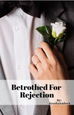 Betrothed for Rejection by AroobaAmber1