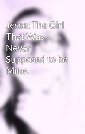 Jesse: The Girl That Was Never Supposed to be Mine. by RunnerGirl2013