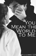 You Mean the World to Me (Sherlolly) by lulumac123