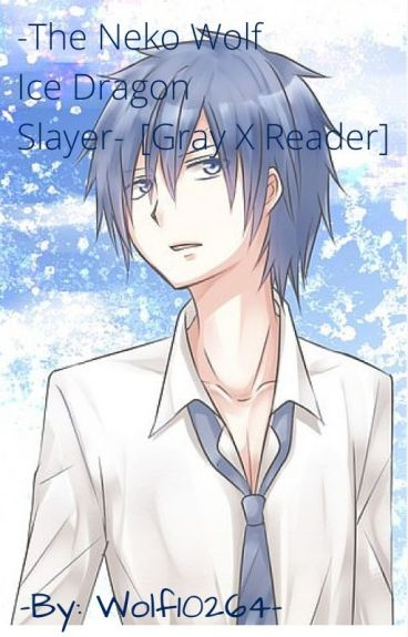 The Neko Wolf Ice Dragon Slayer [Gray X Neko! Reader]
