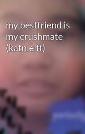 my bestfriend is my crushmate (katnielff) by gurliemad