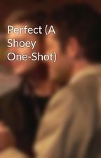 Perfect (A Shoey One-Shot) by Alexshipsthat