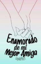 Enamorado De Mi Mejor Amiga (Amar Te Duele) *Editando* by LeydaMttz1