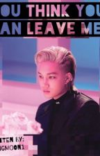You think you can leave me!(EXO Kai fanfic) by DazzlingMoon1