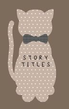 STORY TITLES by Lets_be_outcasts